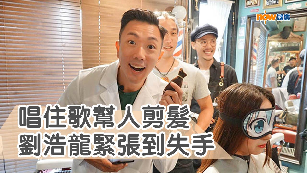 唱住歌幫人剪頭髮 劉浩龍緊張到失手