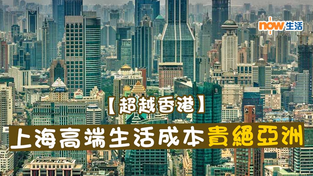 【唔係香港】調查:上海成亞洲高端生活成本最昂貴城市