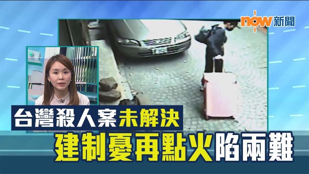 【政情】台灣殺人案未解決 建制憂再點火陷兩難