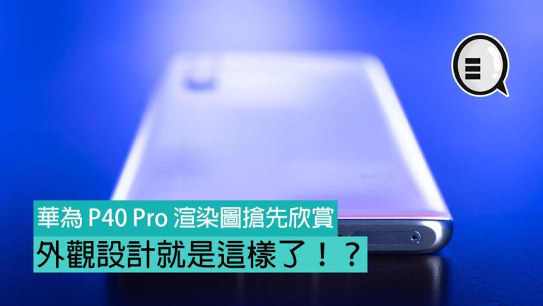 華為 P40 Pro 渲染圖搶先欣賞   外觀設計就是這樣了!?