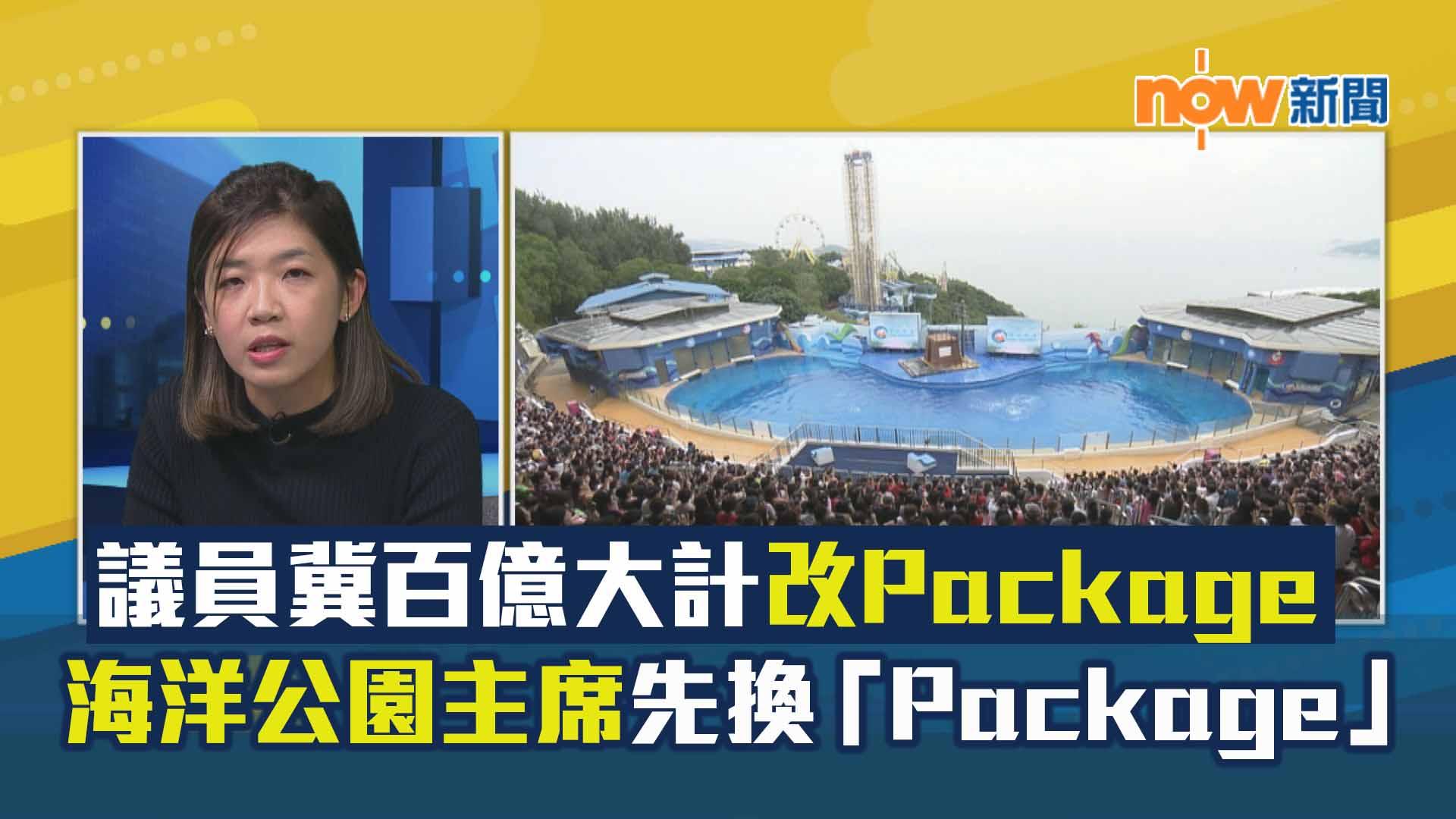 【政情】議員冀百億大計改Package 海洋公園主席先換「Package」