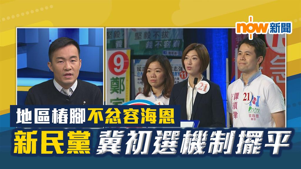 【政情】地區樁腳不忿容海恩 新民黨冀初選機制擺平