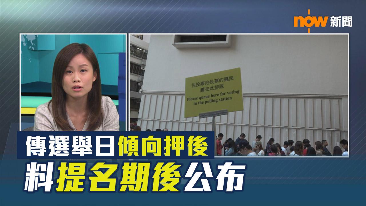 【選舉埋位】傳選舉日傾向押後 料提名期後公布