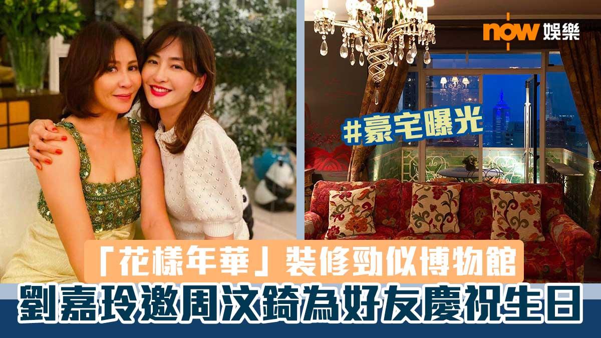【名人豪宅】劉嘉玲邀周汶錡為好友慶祝生日 「花樣年華」裝修勁似博物館