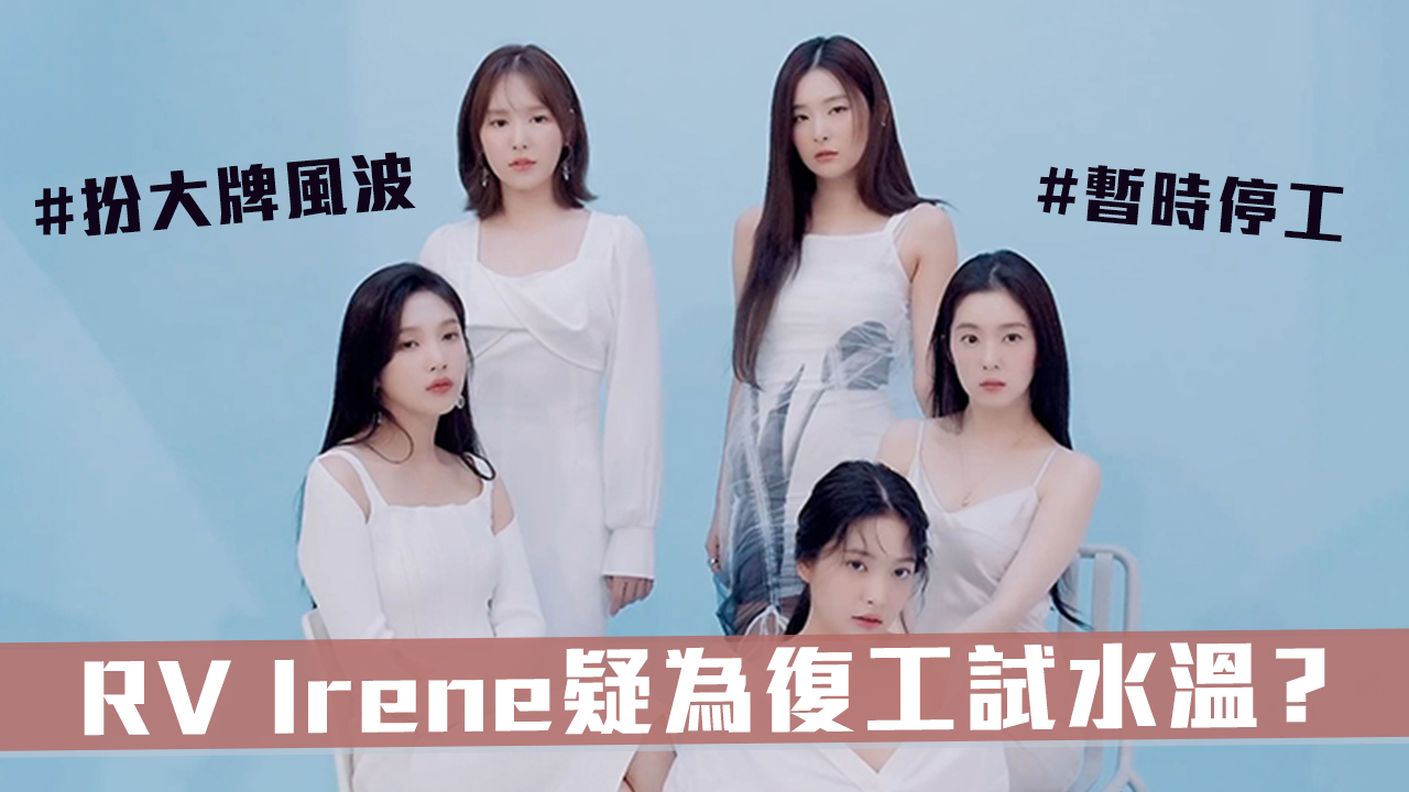 RV Irene 扮大牌後Youtube首現身   疑為復工試水溫