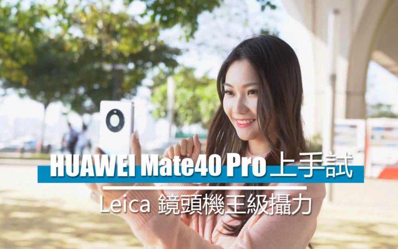 [影片評測] HUAWEI Mate 40 Pro 上手試:實試 Leica 鏡頭機王級攝力