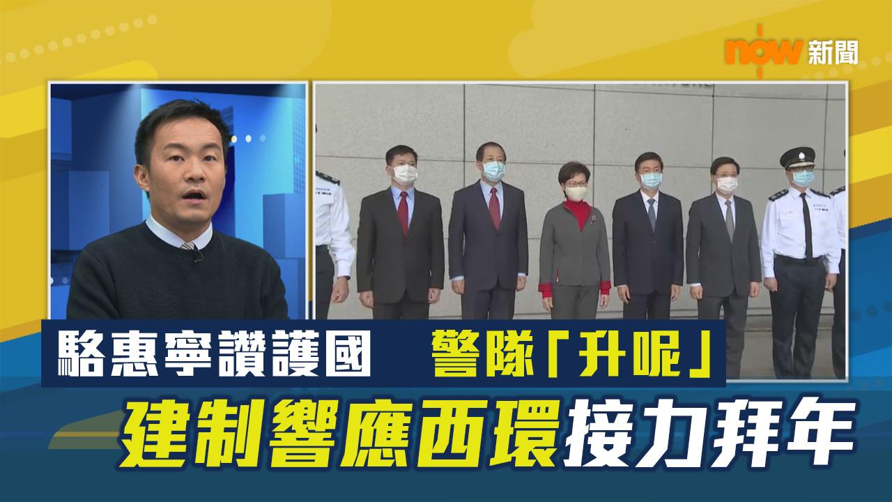 【政情】駱惠寧讚護國 警隊「升呢」 建制響應西環接力拜年