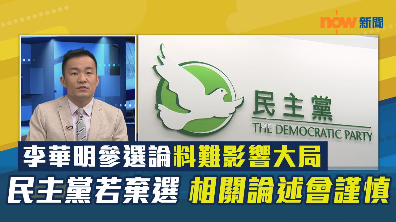 【政情】李華明參選論料難影響大局 民主黨若棄選 相關論述會謹慎