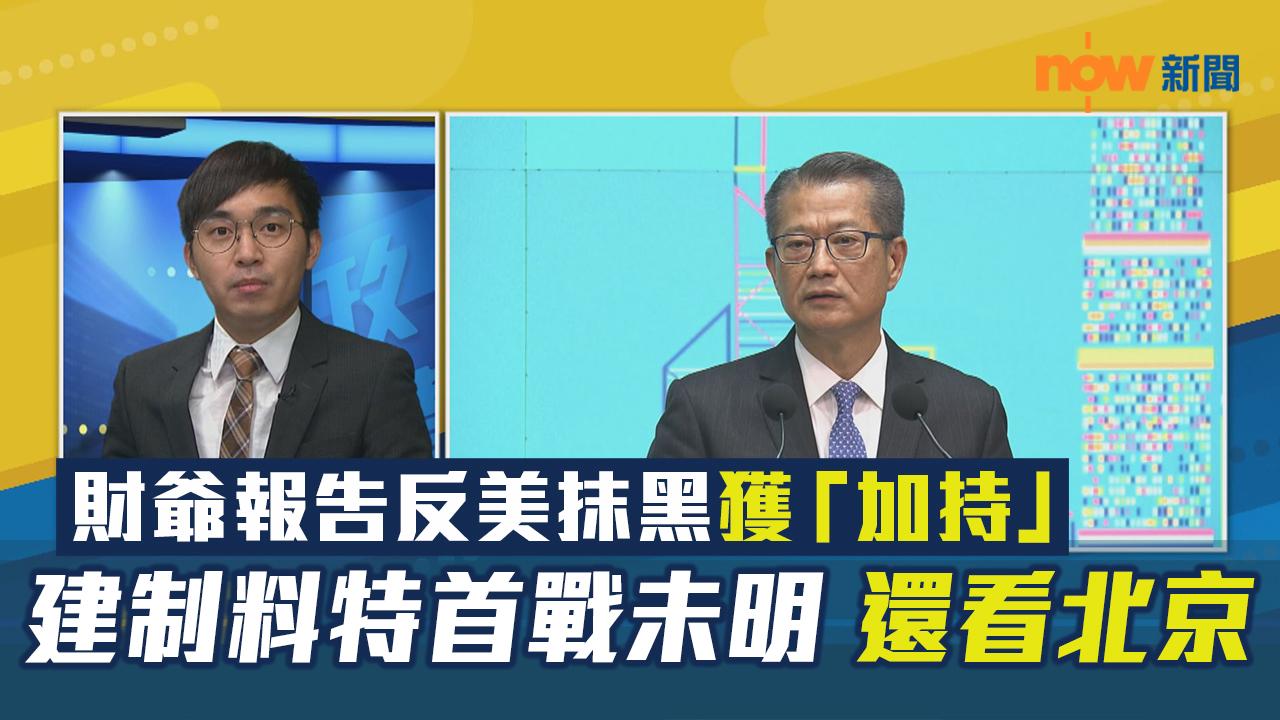【政情】財爺報告反美抹黑獲「加持」 建制料特首戰未明 還看北京
