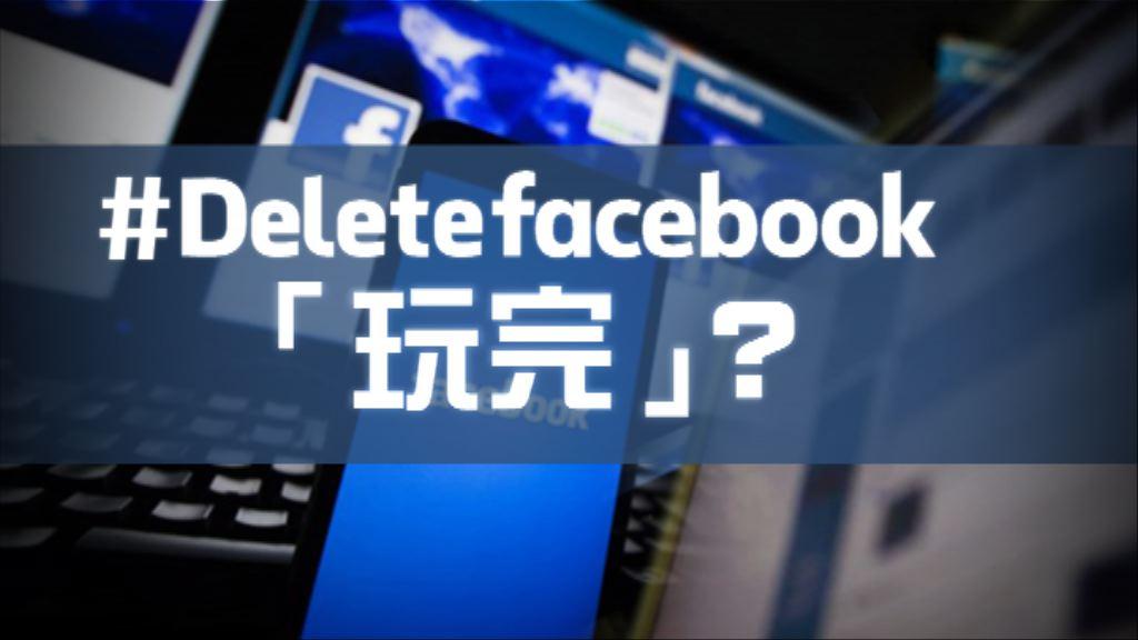 【新聞智庫】「刪除Facebook」旋風