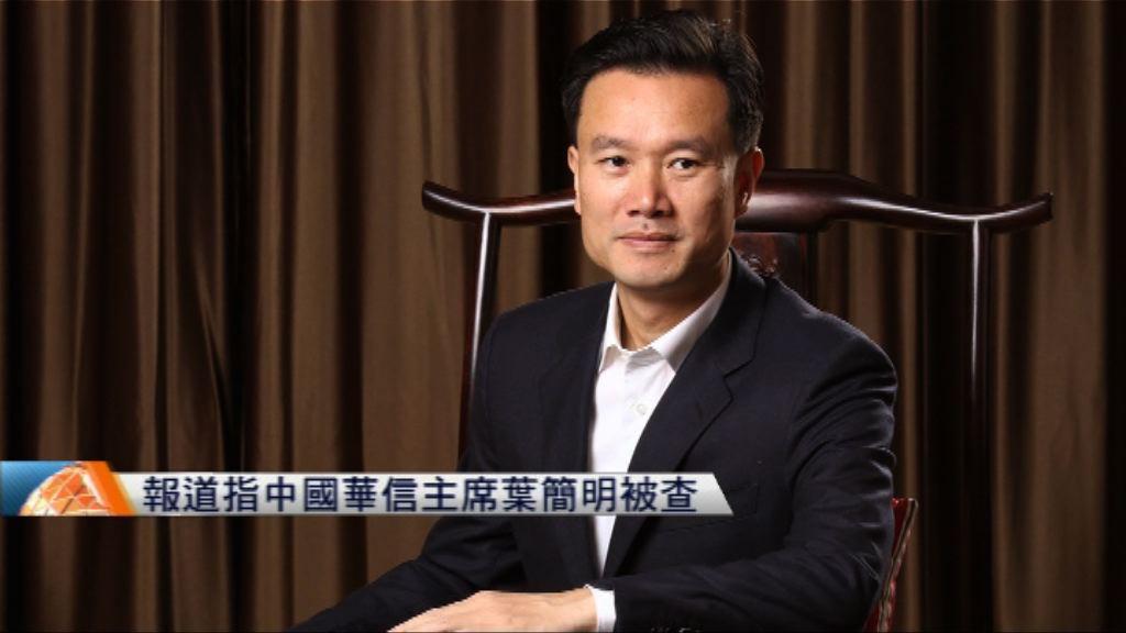 報道指中國華信主席葉簡明被查